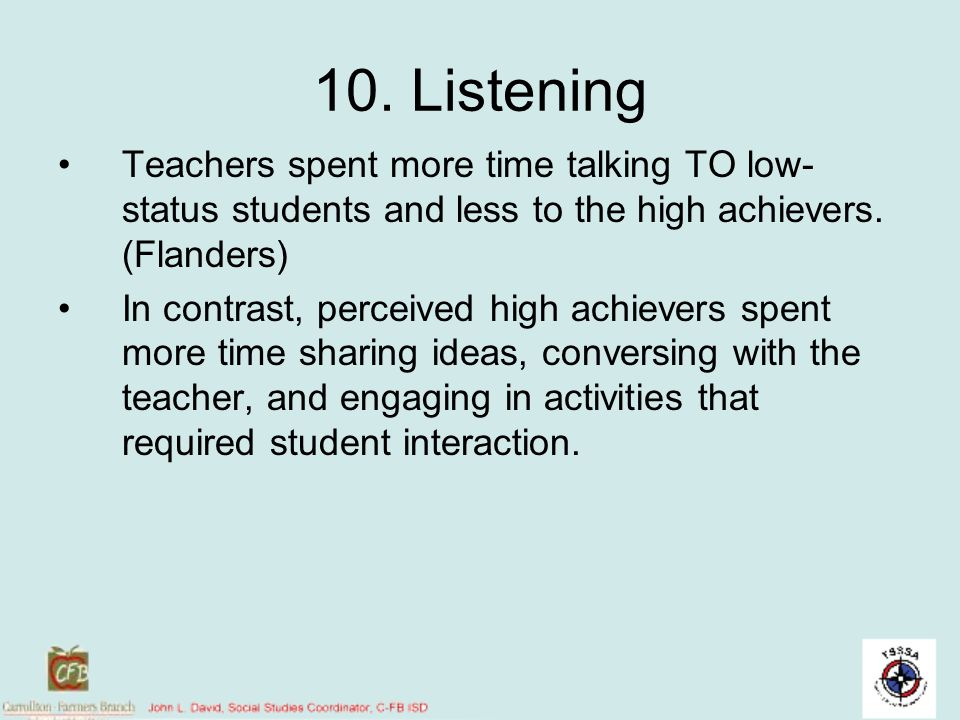10. Listening Teachers spent more time talking TO low-status students and less to the high achievers. (Flanders)