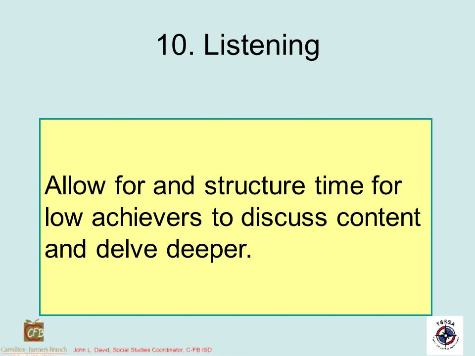 10. Listening Allow for and structure time for low achievers to discuss content and delve deeper.