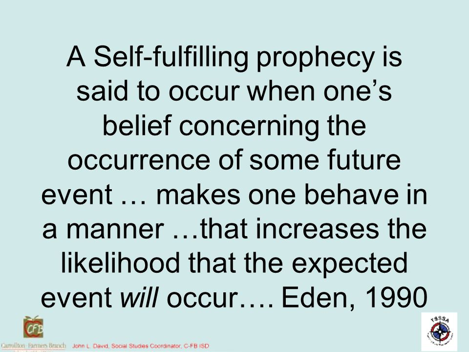 A Self-fulfilling prophecy is said to occur when one's belief concerning the occurrence of some future event … makes one behave in a manner …that increases the likelihood that the expected event will occur…. Eden, 1990