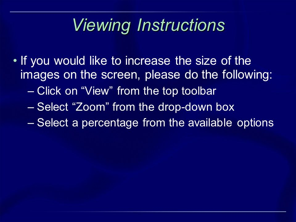 Viewing Instructions If you would like to increase the size of the images on the screen, please do the following: