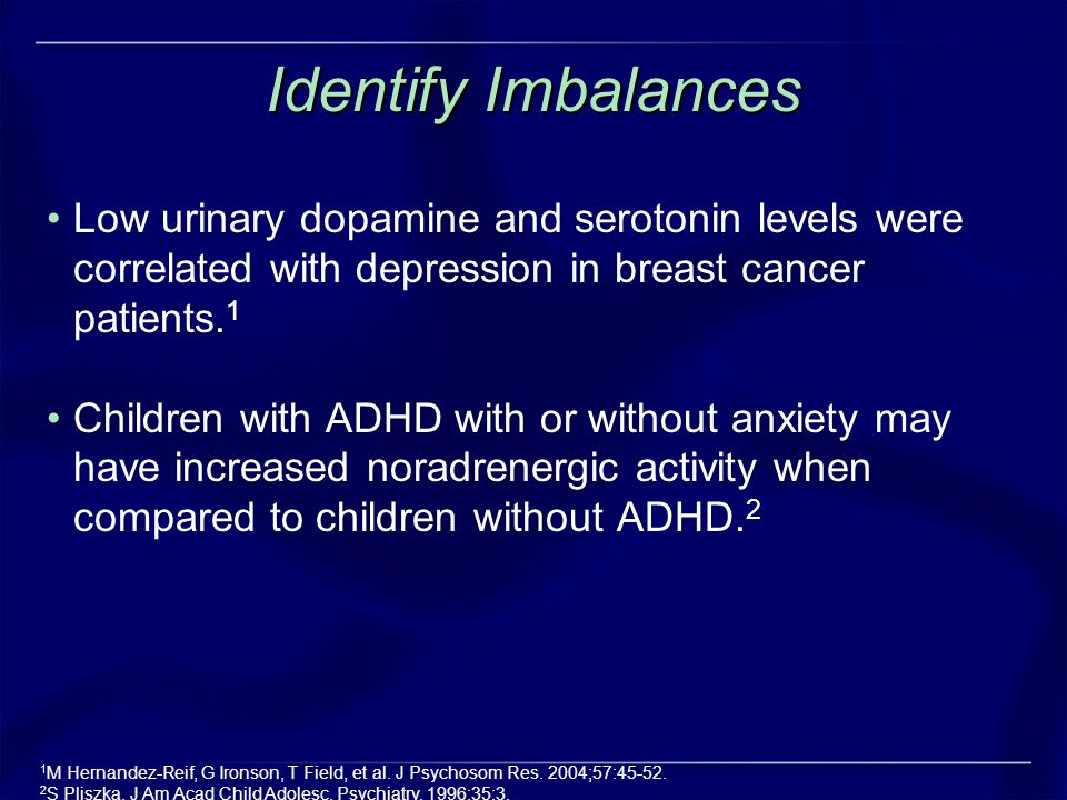 Identify Imbalances Low urinary dopamine and serotonin levels were correlated with depression in breast cancer patients.1.
