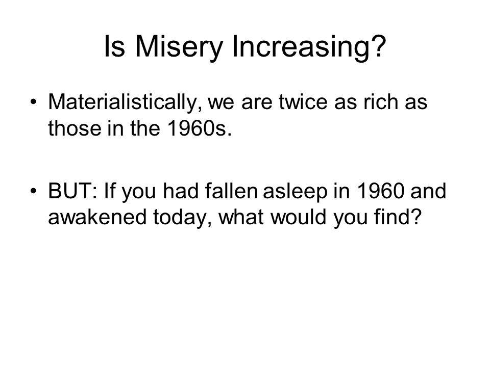 Is Misery Increasing Materialistically, we are twice as rich as those in the 1960s.