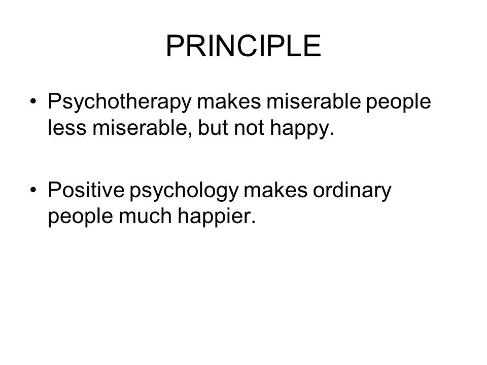 PRINCIPLE Psychotherapy makes miserable people less miserable, but not happy.
