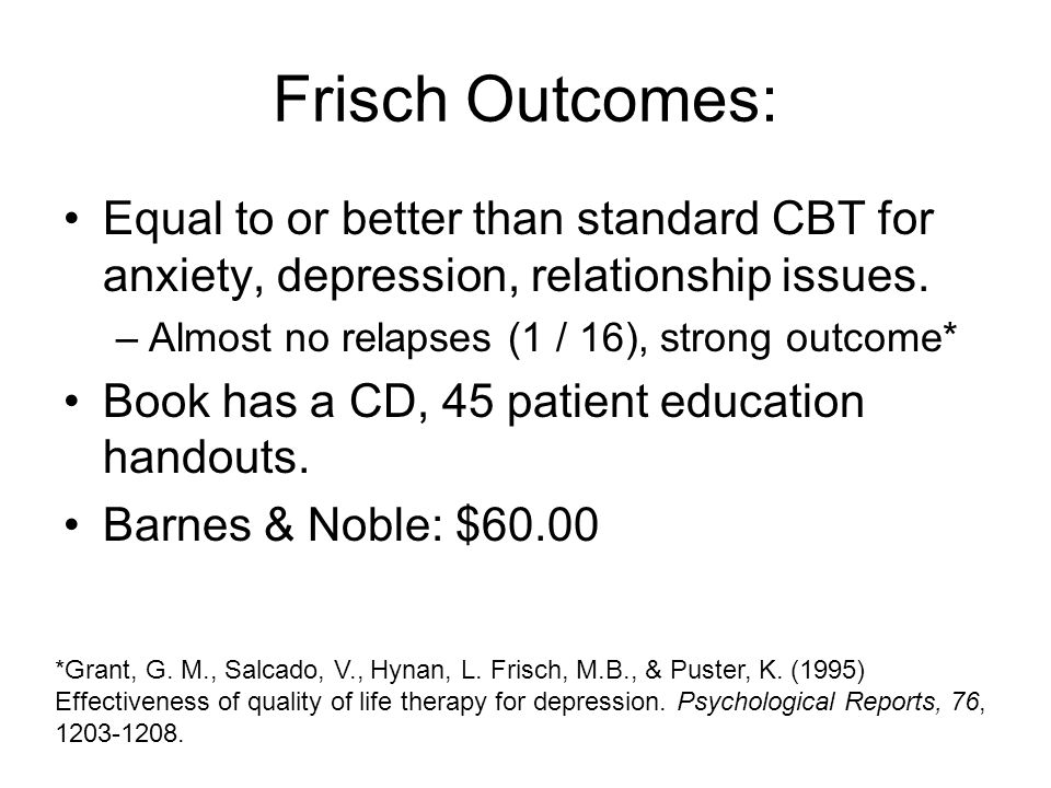 Frisch Outcomes: Equal to or better than standard CBT for anxiety, depression, relationship issues.