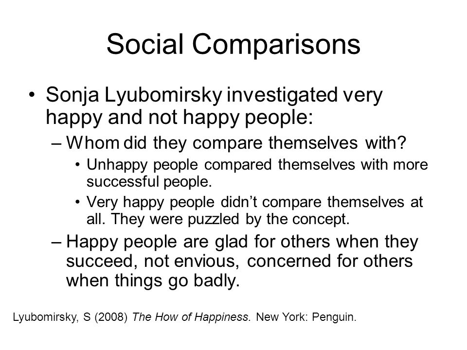 Social Comparisons Sonja Lyubomirsky investigated very happy and not happy people: Whom did they compare themselves with