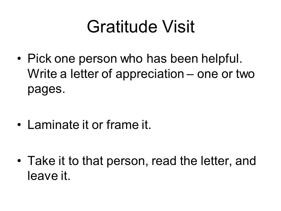 Gratitude Visit Pick one person who has been helpful. Write a letter of appreciation – one or two pages.