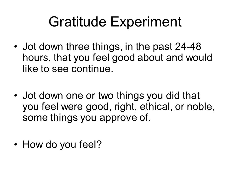 Gratitude Experiment Jot down three things, in the past hours, that you feel good about and would like to see continue.