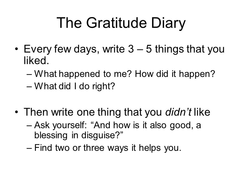 The Gratitude Diary Every few days, write 3 – 5 things that you liked.