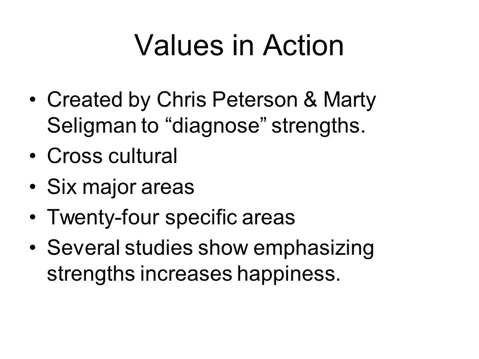 Values in Action Created by Chris Peterson & Marty Seligman to diagnose strengths. Cross cultural.