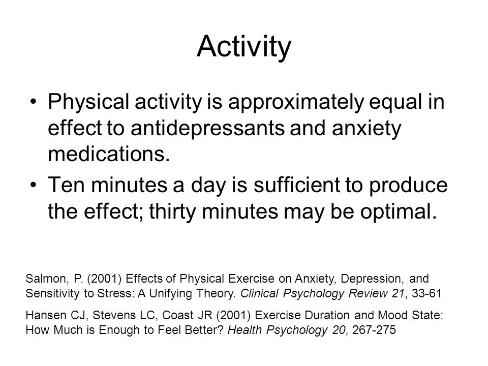 Activity Physical activity is approximately equal in effect to antidepressants and anxiety medications.