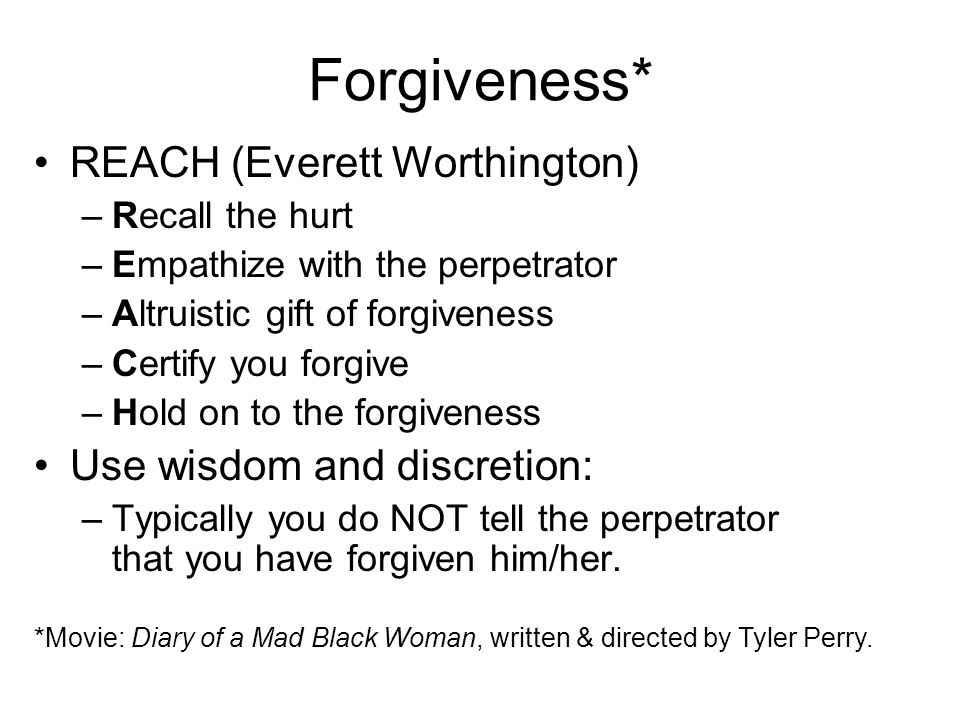 Forgiveness* REACH (Everett Worthington) Use wisdom and discretion: