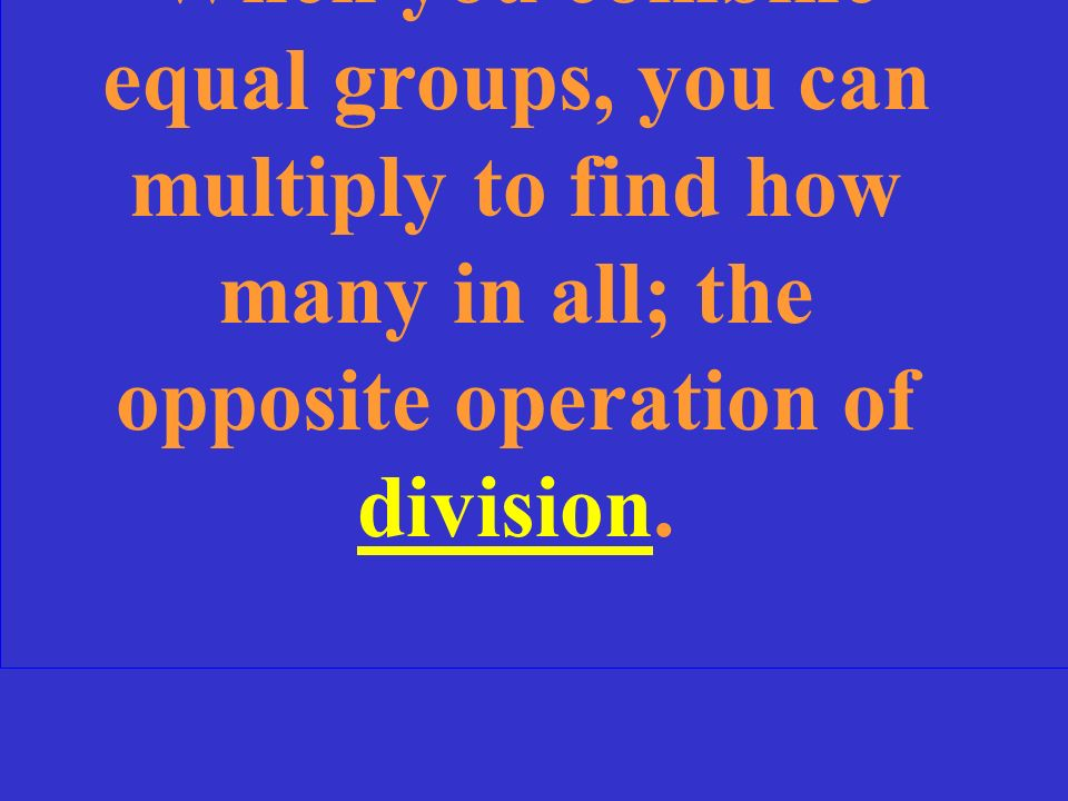 When you combine equal groups, you can multiply to find how many in all; the opposite operation of division.