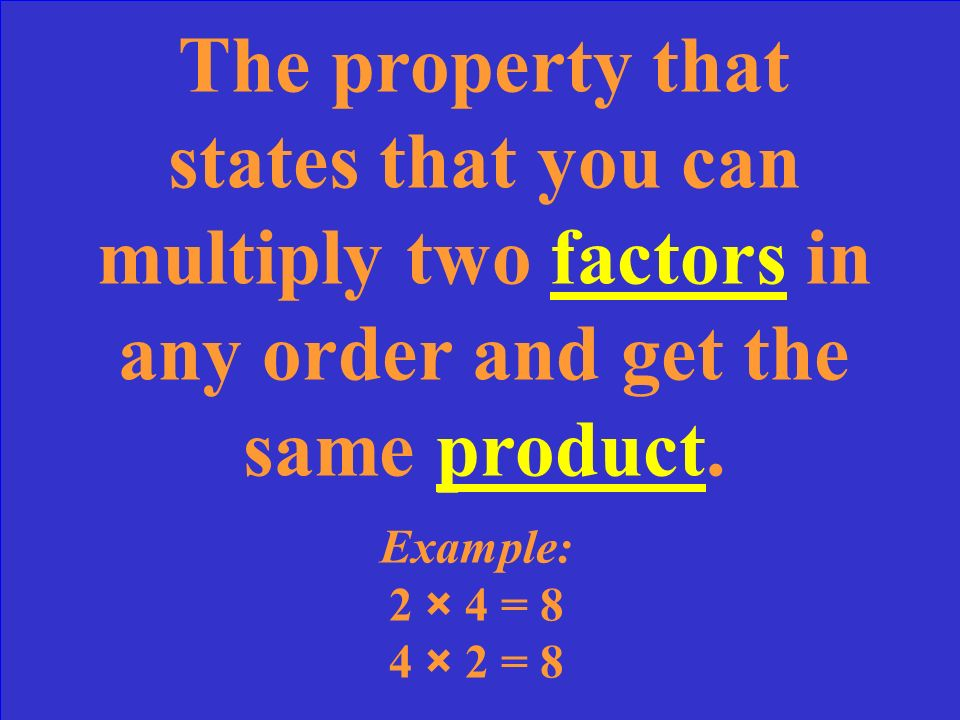 The property that states that you can multiply two factors in any order and get the same product.
