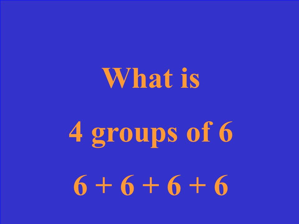 What is 4 groups of 6 6 + 6 + 6 + 6
