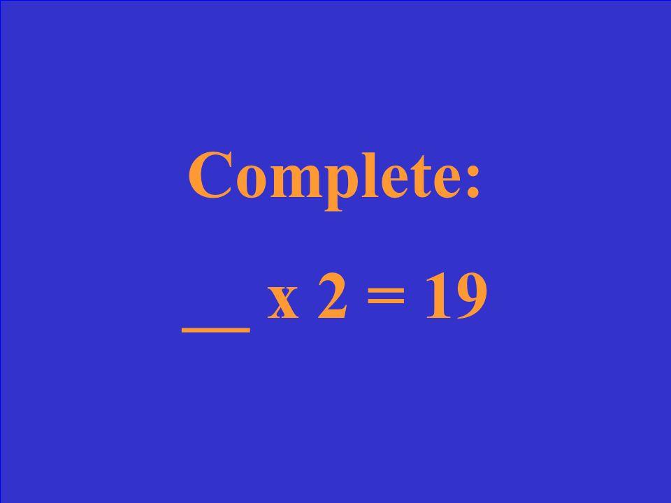 Complete: __ x 2 = 19