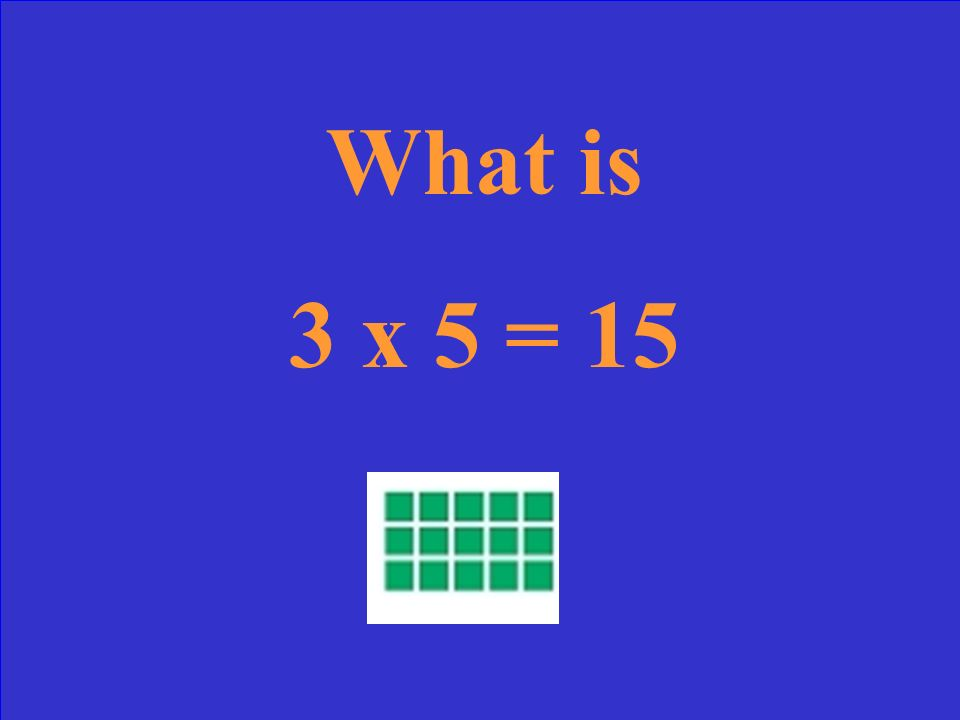 What is 3 x 5 = 15