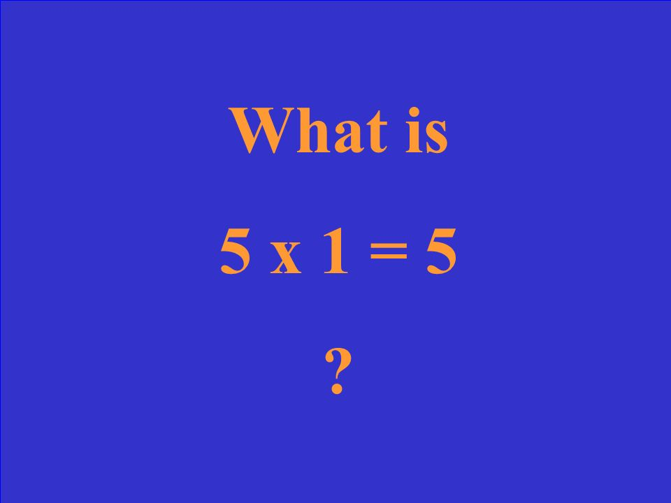 What is 5 x 1 = 5