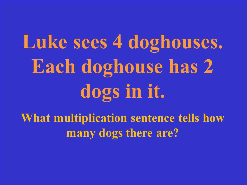 Luke sees 4 doghouses. Each doghouse has 2 dogs in it.