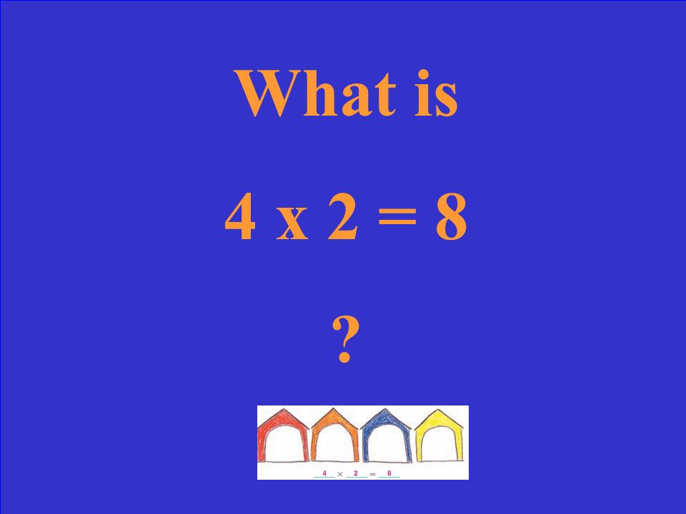 What is 4 x 2 = 8