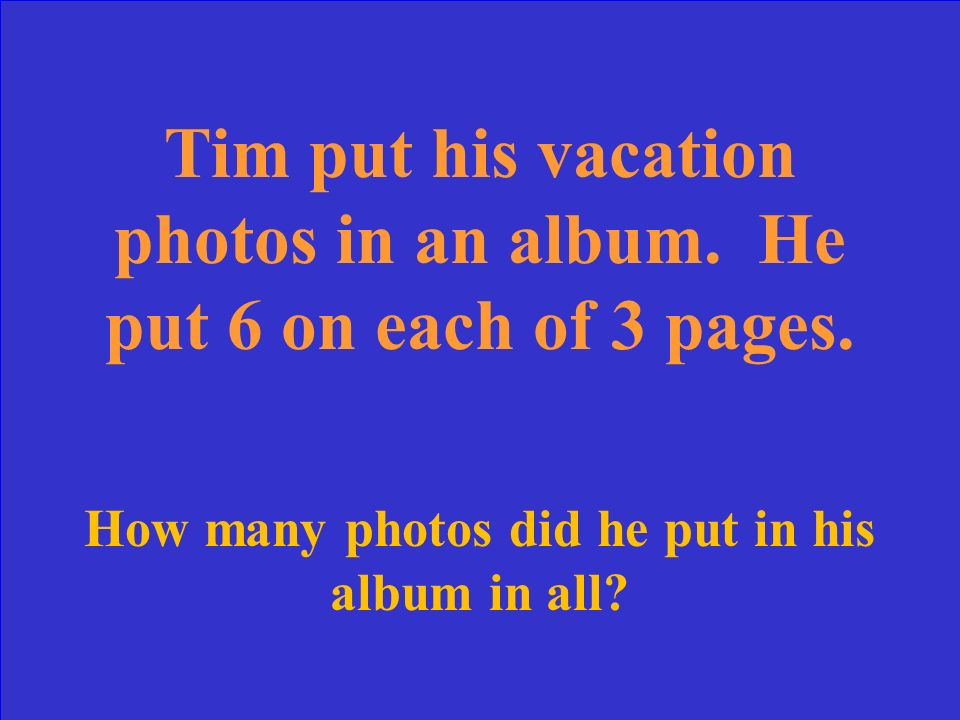 Tim put his vacation photos in an album. He put 6 on each of 3 pages.