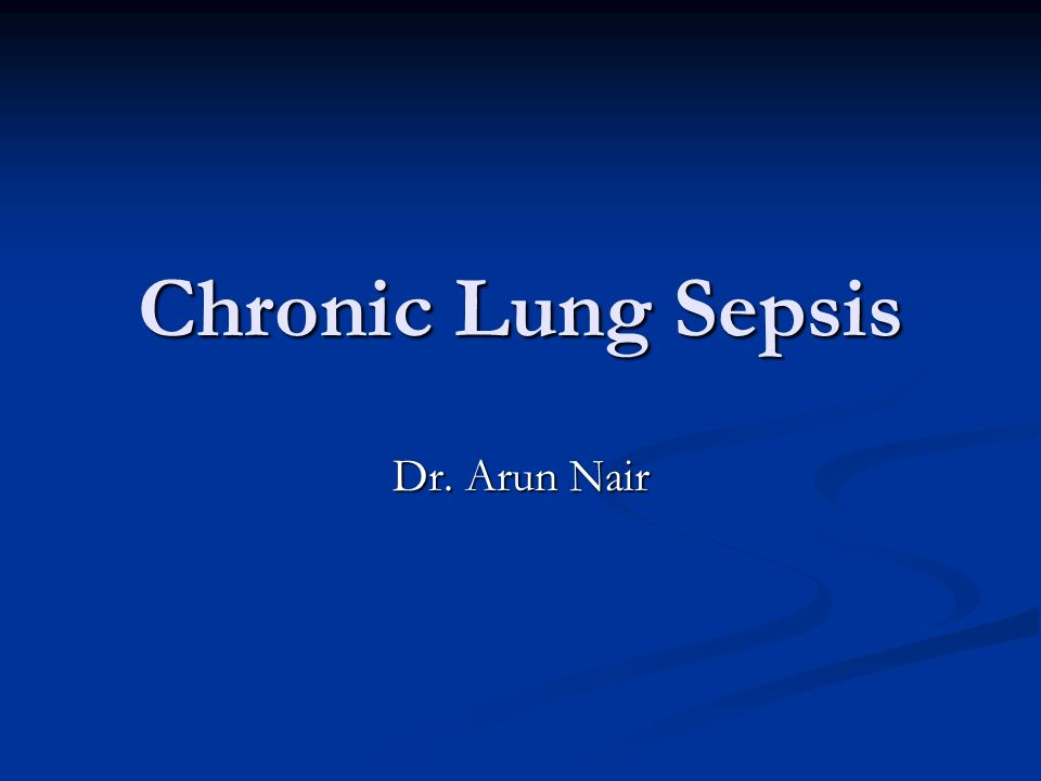 Chronic Lung Sepsis Dr. Arun Nair