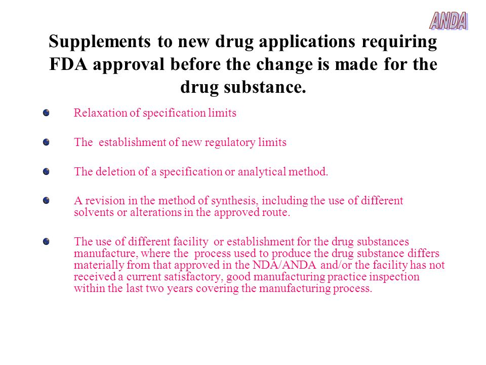ANDA Supplements to new drug applications requiring FDA approval before the change is made for the drug substance.