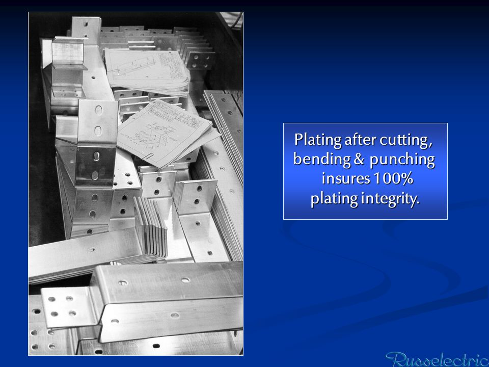 Plating after cutting, bending & punching insures 100% plating integrity.