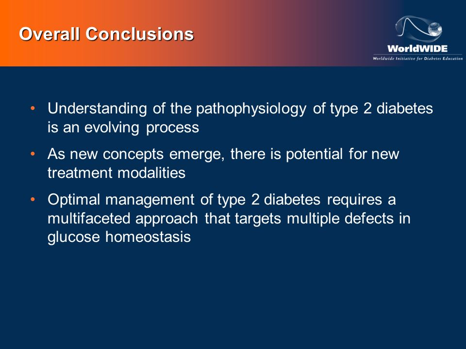 Overall Conclusions Understanding of the pathophysiology of type 2 diabetes is an evolving process.