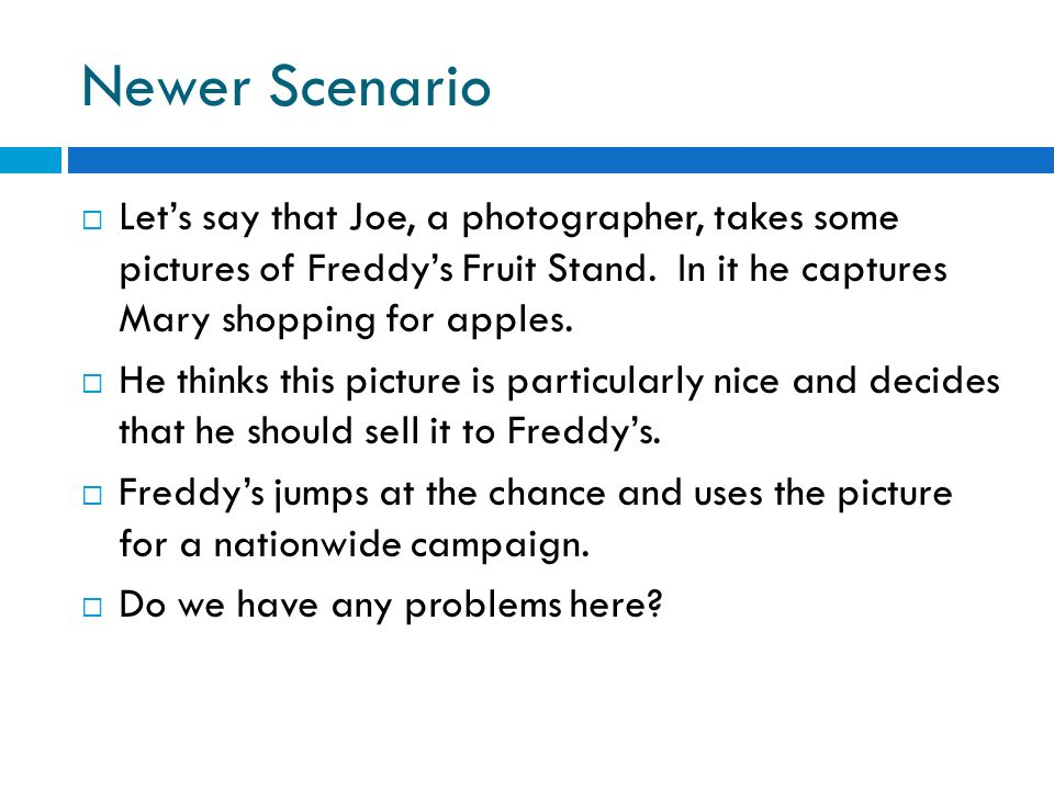 Newer ScenarioLet's say that Joe, a photographer, takes some pictures of Freddy's Fruit Stand. In it he captures Mary shopping for apples.