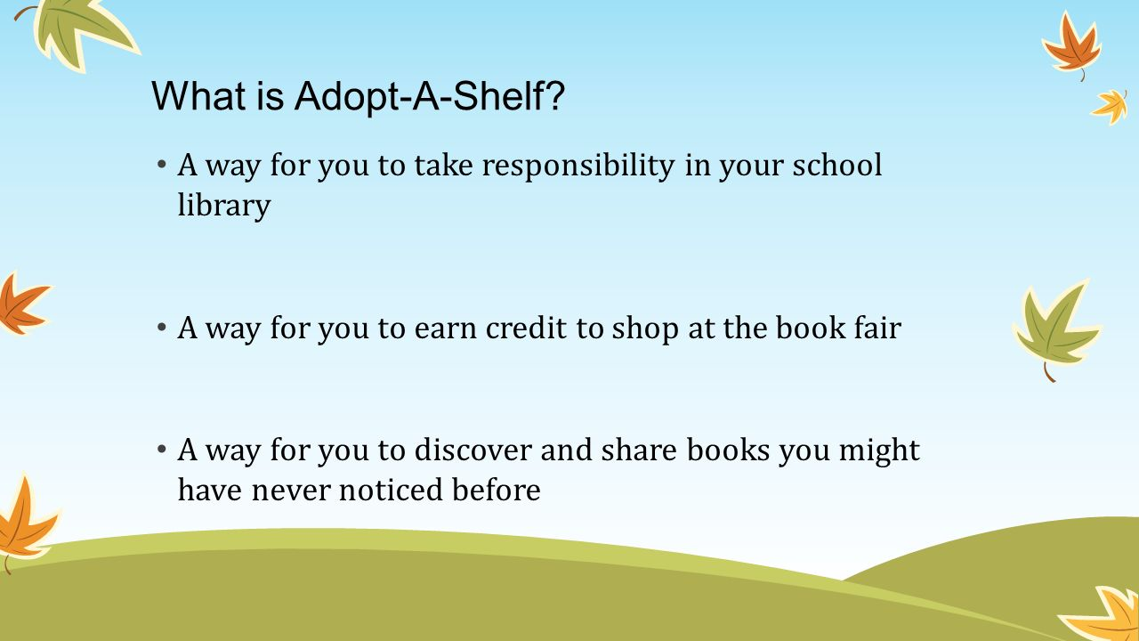 What is Adopt-A-Shelf A way for you to take responsibility in your school library. A way for you to earn credit to shop at the book fair.