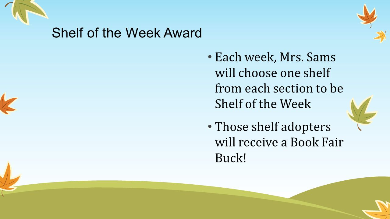 Shelf of the Week Award Each week, Mrs. Sams will choose one shelf from each section to be Shelf of the Week.