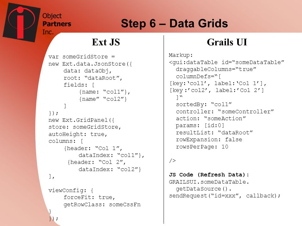 Step 6 – Data Grids Ext JS Grails UI Markup: var someGridStore =