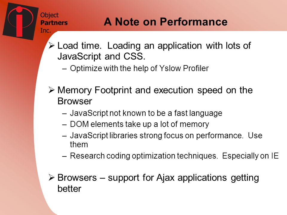 A Note on Performance Load time. Loading an application with lots of JavaScript and CSS. Optimize with the help of Yslow Profiler.