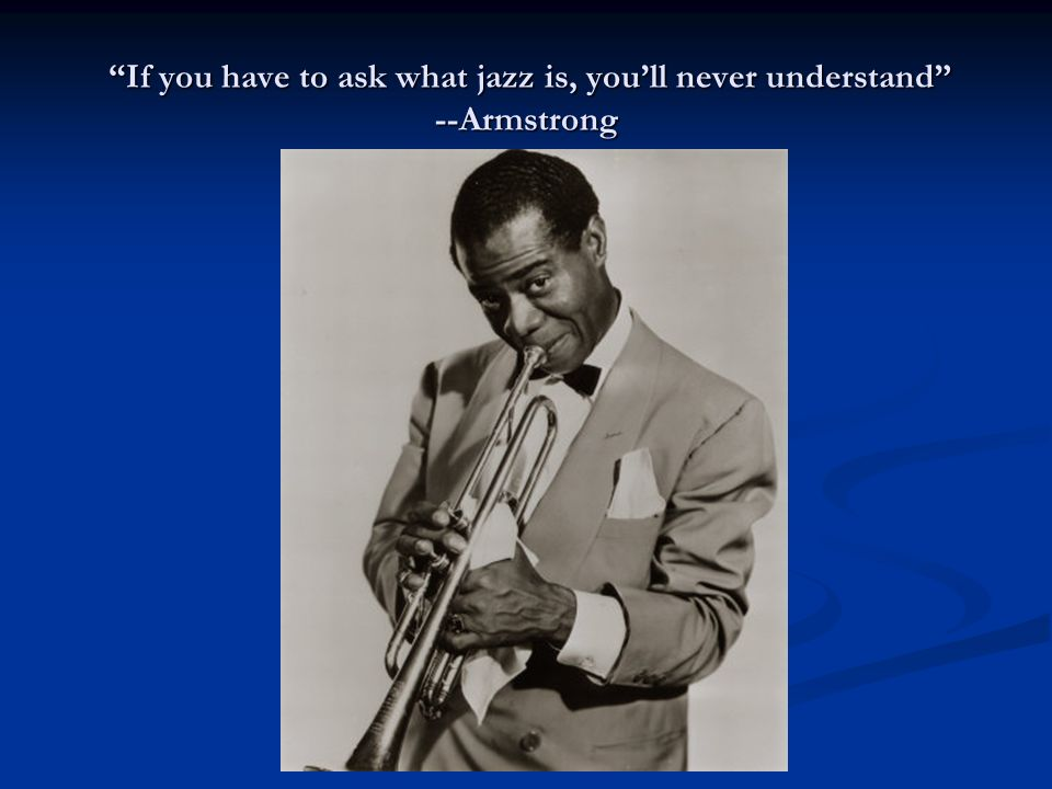 If you have to ask what jazz is, you'll never understand --Armstrong