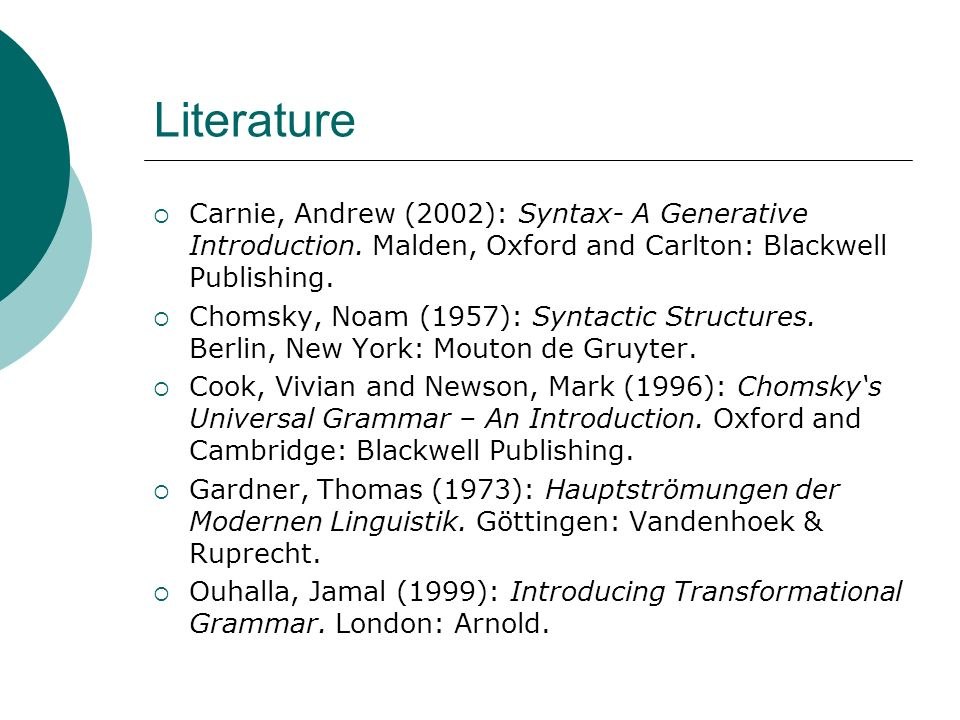 Literature Carnie, Andrew (2002): Syntax- A Generative Introduction. Malden, Oxford and Carlton: Blackwell Publishing.