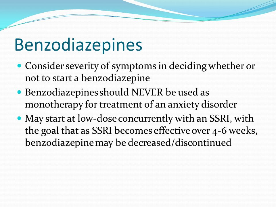 Benzodiazepines Consider severity of symptoms in deciding whether or not to start a benzodiazepine.