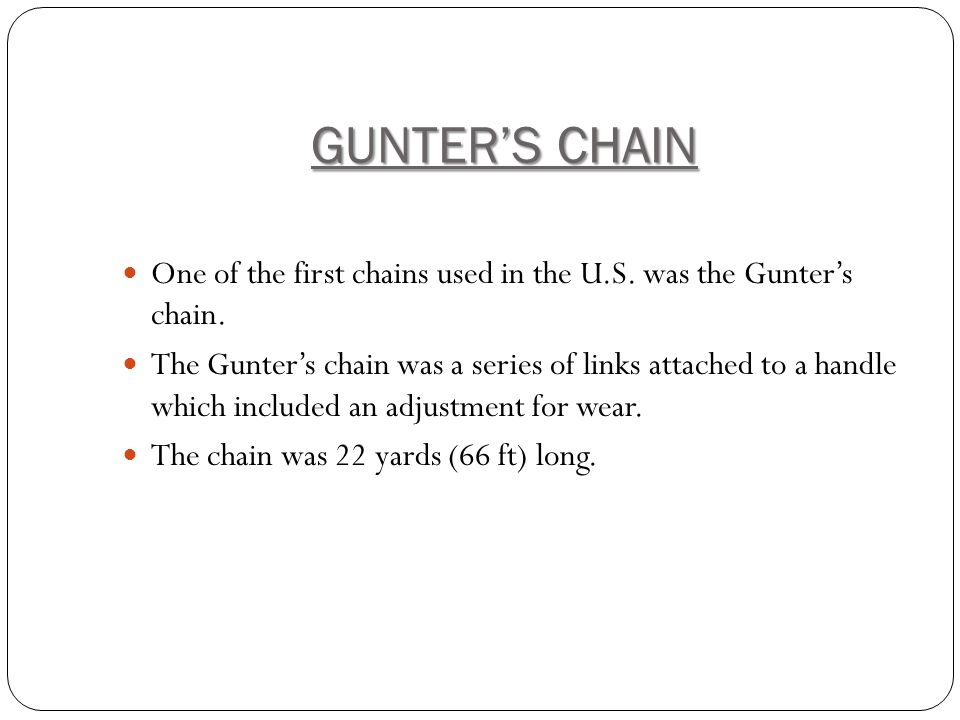 GUNTER'S CHAIN One of the first chains used in the U.S. was the Gunter's chain.