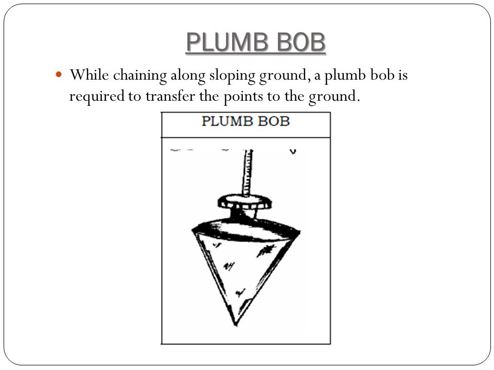 PLUMB BOB While chaining along sloping ground, a plumb bob is required to transfer the points to the ground.