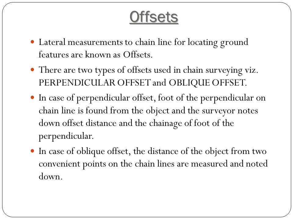Offsets Lateral measurements to chain line for locating ground features are known as Offsets.