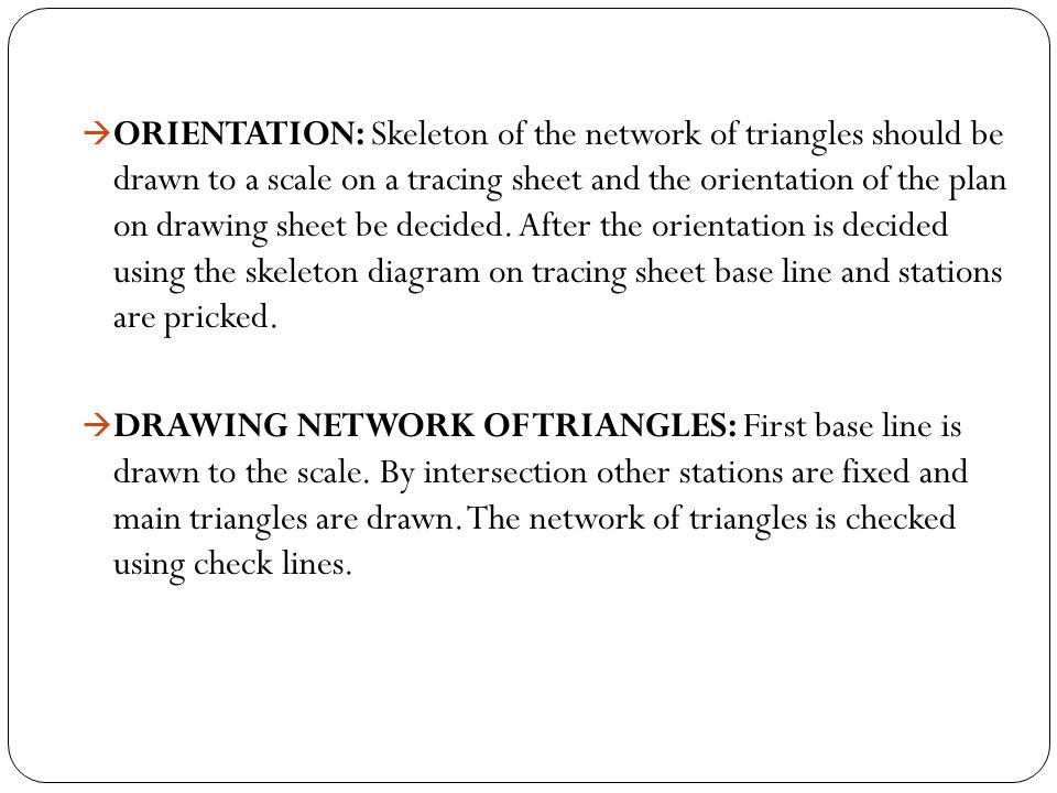 ORIENTATION: Skeleton of the network of triangles should be drawn to a scale on a tracing sheet and the orientation of the plan on drawing sheet be decided. After the orientation is decided using the skeleton diagram on tracing sheet base line and stations are pricked.