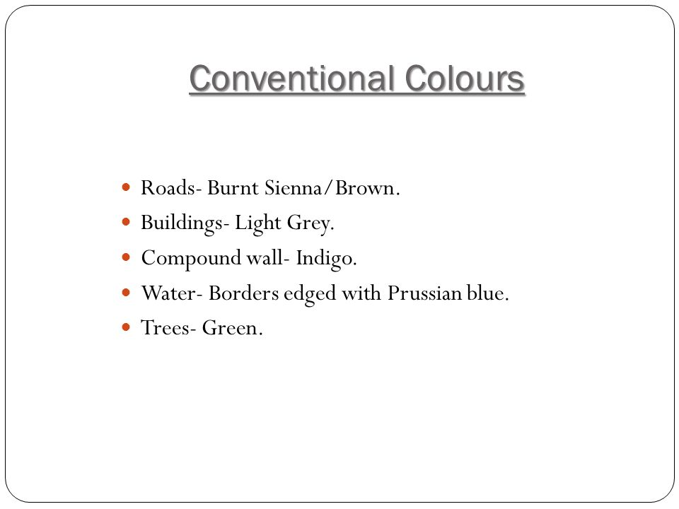 Conventional Colours Roads- Burnt Sienna/Brown. Buildings- Light Grey.