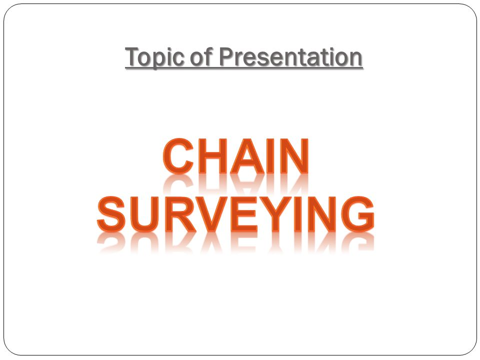Topic of Presentation Chain Surveying