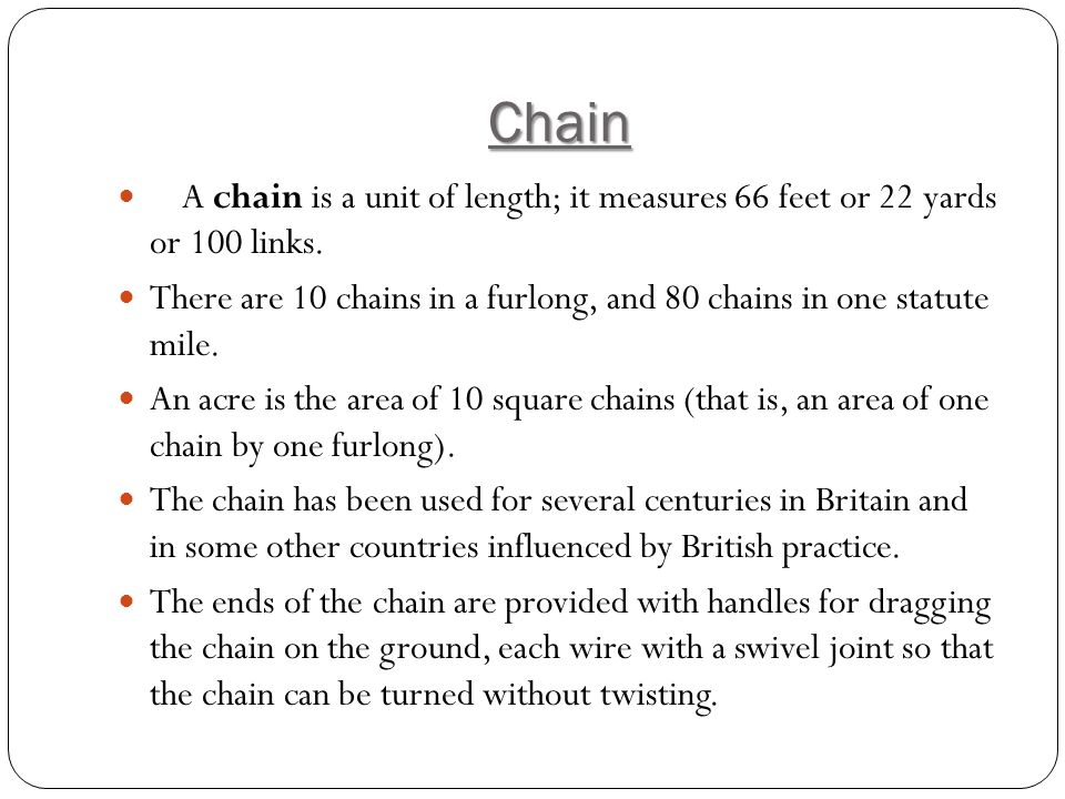 Chain A chain is a unit of length; it measures 66 feet or 22 yards or 100 links.