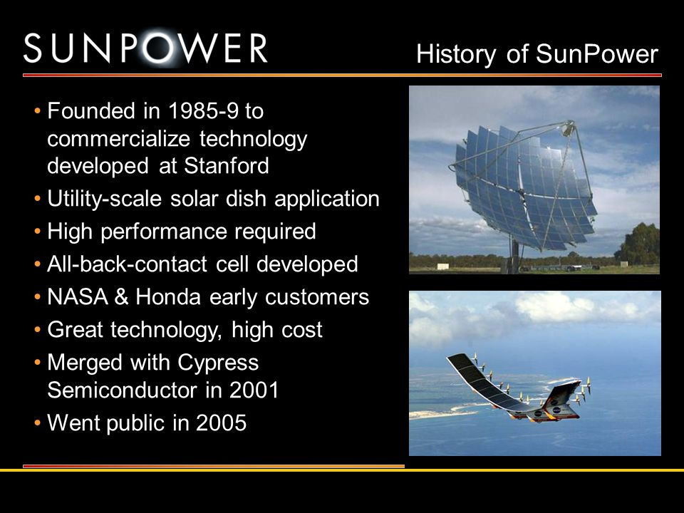 History of SunPower Founded in 1985-9 to commercialize technology developed at Stanford. Utility-scale solar dish application.