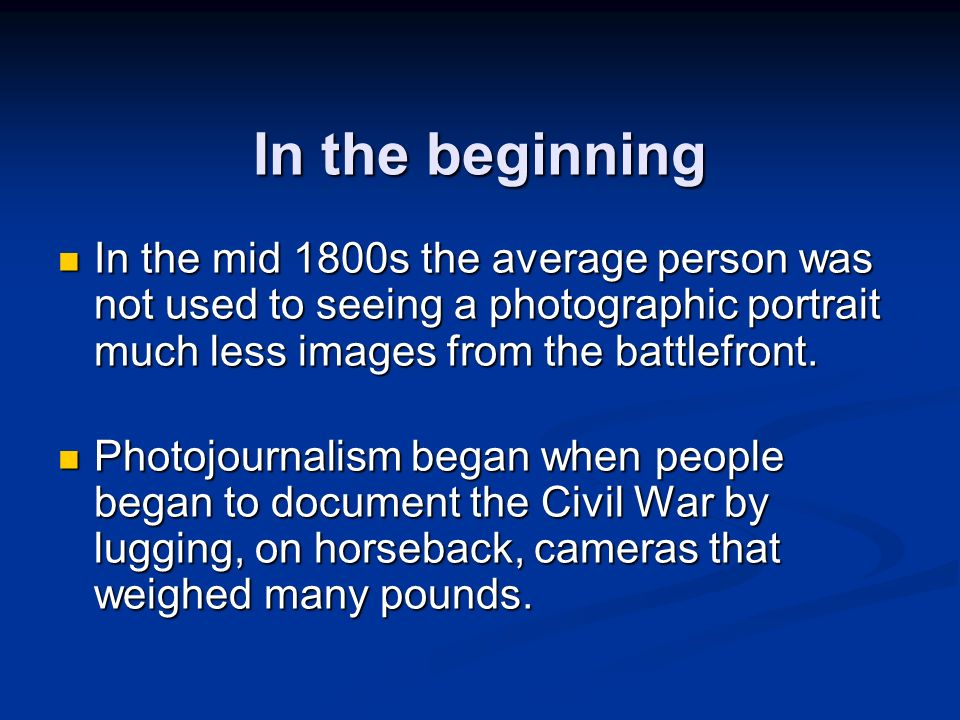 In the beginning In the mid 1800s the average person was not used to seeing a photographic portrait much less images from the battlefront.