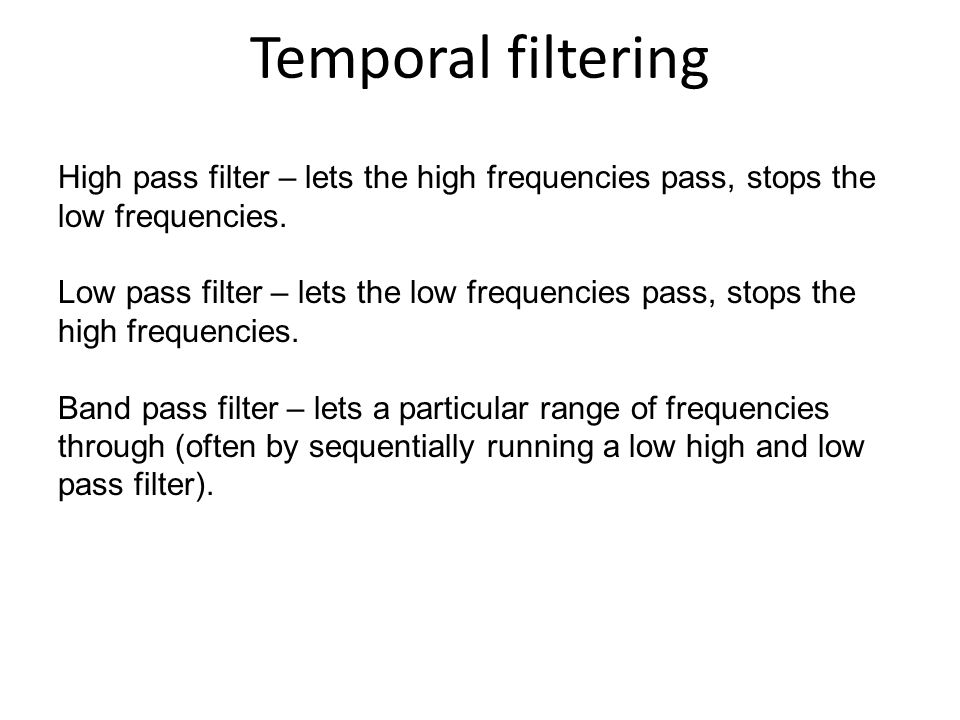 Temporal filtering High pass filter – lets the high frequencies pass, stops the low frequencies.