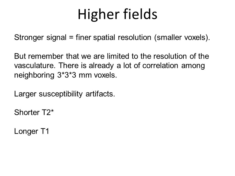 Higher fields Stronger signal = finer spatial resolution (smaller voxels).