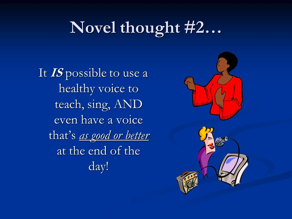Novel thought #2… It IS possible to use a healthy voice to teach, sing, AND even have a voice that's as good or better at the end of the day!