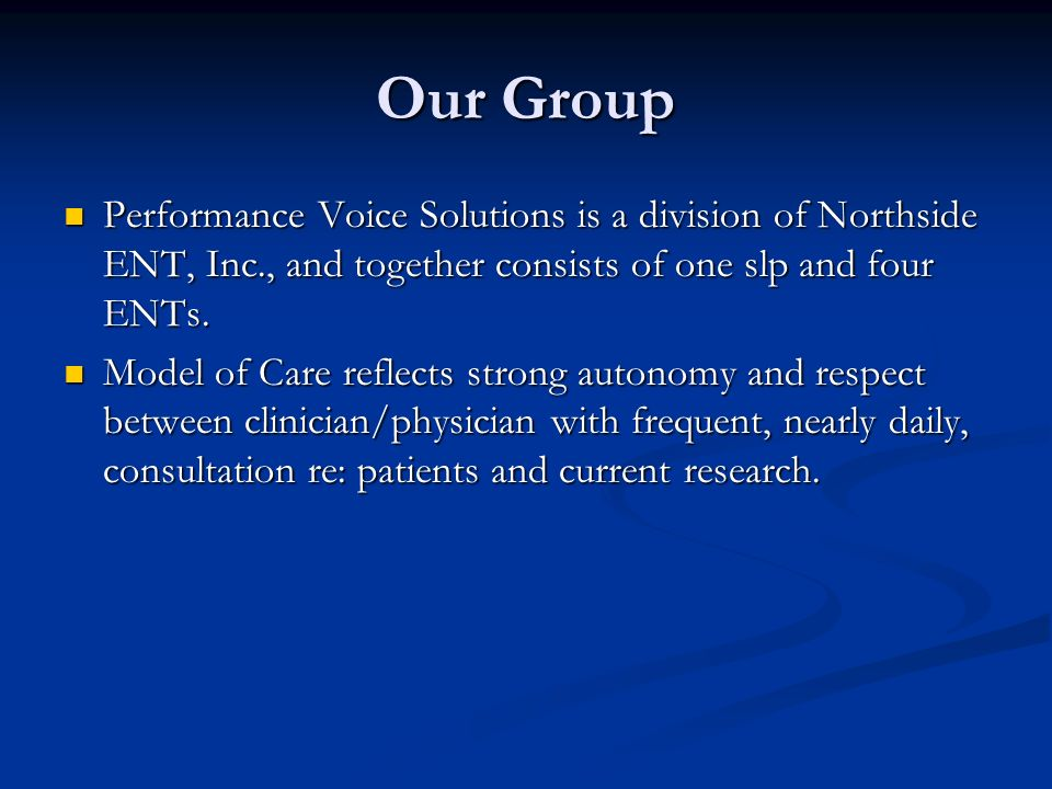 Our Group Performance Voice Solutions is a division of Northside ENT, Inc., and together consists of one slp and four ENTs.