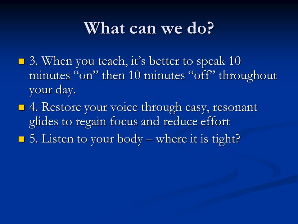 What can we do 3. When you teach, it's better to speak 10 minutes on then 10 minutes off throughout your day.